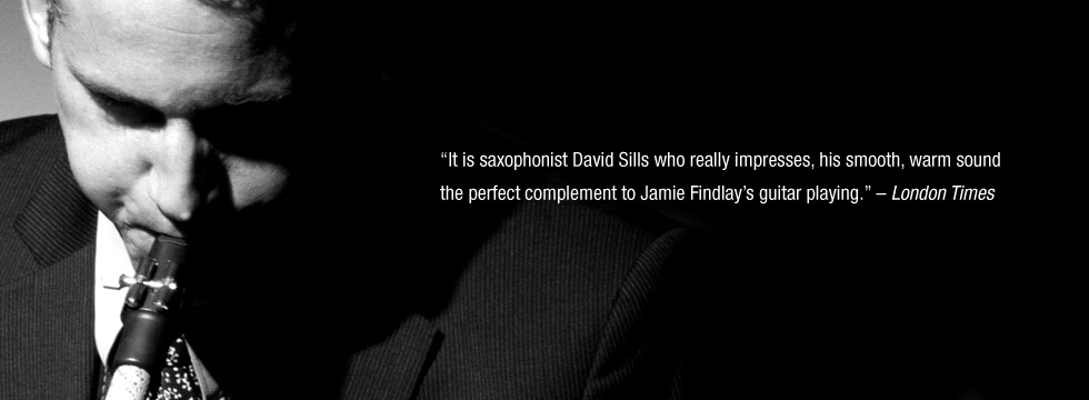 photo of David Sills playing saxophone with quote from the LONDON TIMES: It is saxophonist David Sills who really impresses, his smooth, warm sound the perfect complement to Jamie Findlay's guitar playing